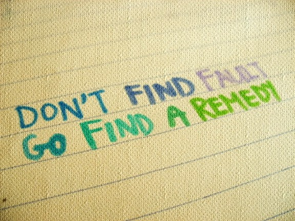 Don't find fault, go find a remedy.